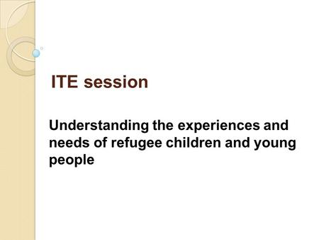 ITE session Understanding the experiences and needs of refugee children and young people.