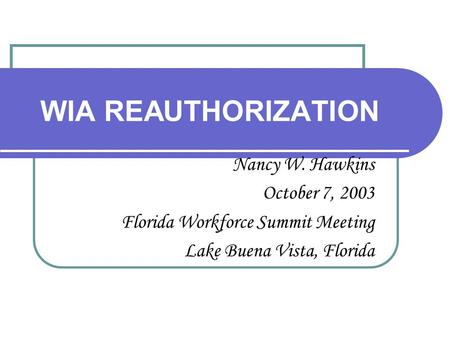 WIA REAUTHORIZATION Nancy W. Hawkins October 7, 2003 Florida Workforce Summit Meeting Lake Buena Vista, Florida.