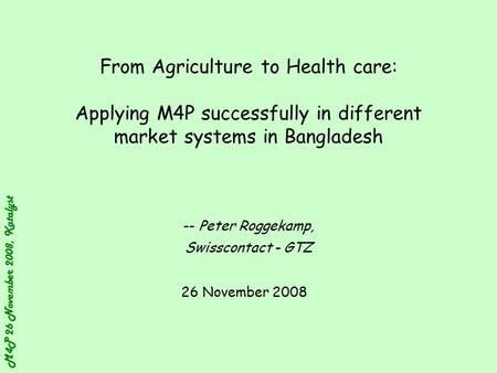 M4P 26 November 2008, Katalyst From Agriculture to Health care: Applying M4P successfully in different market systems in Bangladesh -- Peter Roggekamp,