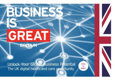 Unlock Your Global Business Potential The UK digital health and care opportunity Click to begin.