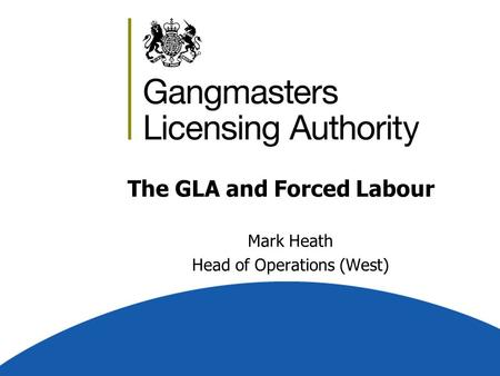 The GLA and Forced Labour Mark Heath Head of Operations (West)