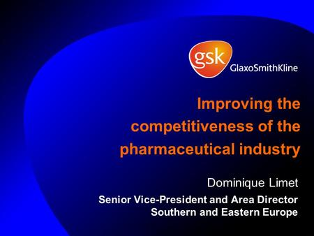 Improving the competitiveness of the pharmaceutical industry Dominique Limet Senior Vice-President and Area Director Southern and Eastern Europe.