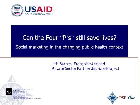 "Can the Four "" P ' s "" still save lives? Social marketing in the changing public health context Jeff Barnes, Françoise Armand Private Sector Partnership-One."