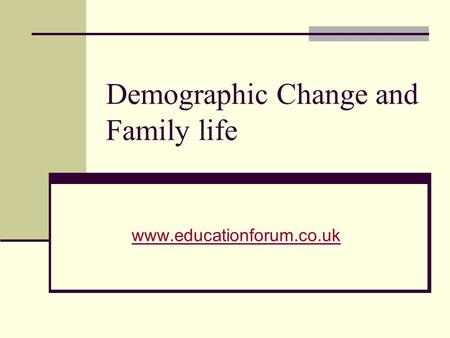 Demographic Change and Family life www.educationforum.co.uk.