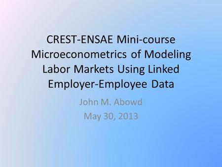 CREST-ENSAE Mini-course Microeconometrics of Modeling Labor Markets Using Linked Employer-Employee Data John M. Abowd May 30, 2013.