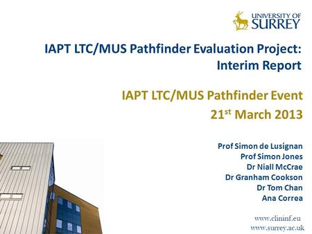Www.clininf.eu www.surrey.ac.uk IAPT LTC/MUS Pathfinder Evaluation Project: Interim Report IAPT LTC/MUS Pathfinder Event 21 st March 2013 Prof Simon de.