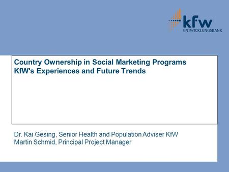 Country Ownership in Social Marketing Programs KfW's Experiences and Future Trends Dr. Kai Gesing, Senior Health and Population Adviser KfW Martin Schmid,