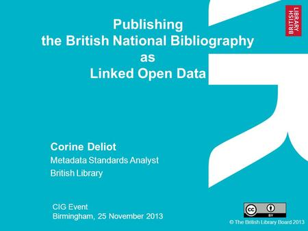 Publishing the British National Bibliography as Linked Open Data Corine Deliot Metadata Standards Analyst British Library CIG Event Birmingham, 25 November.