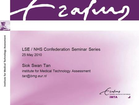 LSE / NHS Confederation Seminar Series 25 May 2010 Siok Swan Tan institute for Medical Technology Assessment