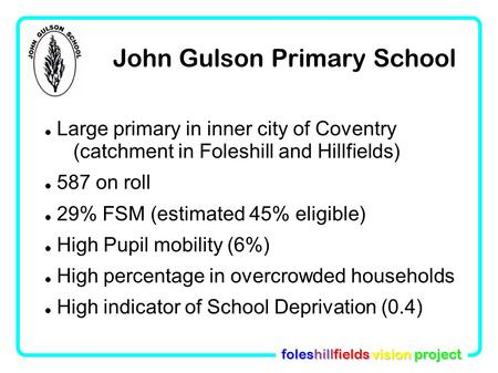Foleshillfields vision project John Gulson Primary School Large primary in inner city of Coventry (catchment in Foleshill and Hillfields)‏ 587 on roll.