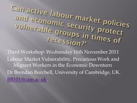 Third Workshop: Wednesday 16th November 2011 Labour Market Vulnerability, Precarious Work and Migrant Workers in the Economic Downturn Dr Brendan Burchell,