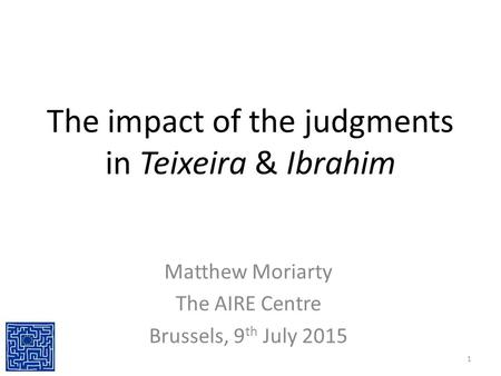 The impact of the judgments in Teixeira & Ibrahim Matthew Moriarty The AIRE Centre Brussels, 9 th July 2015 1.