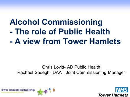 Alcohol Commissioning - The role of Public Health - A view from Tower Hamlets Chris Lovitt- AD Public Health Rachael Sadegh- DAAT Joint Commissioning Manager.