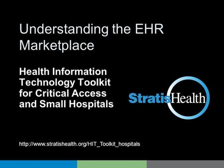 HIT Toolkit Understanding the EHR Marketplace Health Information Technology Toolkit for Critical Access and Small Hospitals