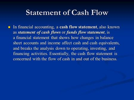 Statement of Cash Flow In financial accounting, a cash flow statement, also known as statement of cash flows or funds flow statement, is a financial statement.