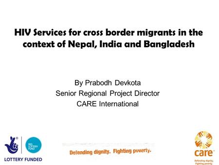 HIV Services for cross border migrants in the context of Nepal, India and Bangladesh By Prabodh Devkota Senior Regional Project Director CARE International.