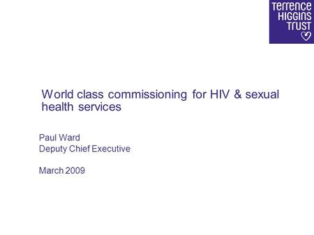 Paul Ward Deputy Chief Executive March 2009 World class commissioning for HIV & sexual health services.