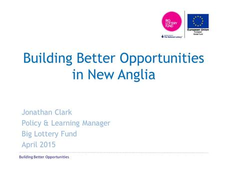 Building Better Opportunities Building Better Opportunities in New Anglia Jonathan Clark Policy & Learning Manager Big Lottery Fund April 2015.