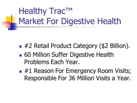 Healthy Trac™ Market For Digestive Health #2 Retail Product Category ($2 Billion). 60 Million Suffer Digestive Health Problems Each Year. #1 Reason For.