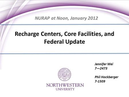 Recharge Centers, Core Facilities, and Federal Update Jennifer Wei 7—2473 Phil Hockberger 7-1509 NURAP at Noon, January 2012.