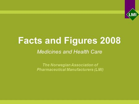 Facts and Figures 2008 Medicines and Health Care The Norwegian Association of Pharmaceutical Manufacturers (LMI)