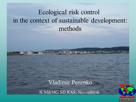 Ecological risk control in the context of sustainable development: methods Vladimir Penenko ICM&MG SD RAS, Novosibirsk.