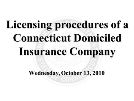 Wednesday, October 13, 2010 Licensing procedures of a Connecticut Domiciled Insurance Company.