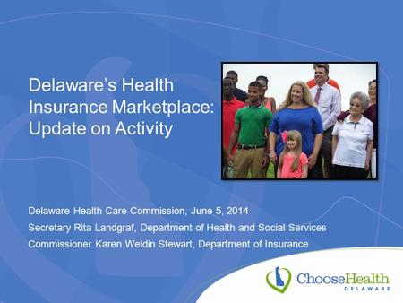 Delaware's Health Insurance Marketplace: Update on Activity Delaware Health Care Commission, June 5, 2014 Secretary Rita Landgraf, Department of Health.