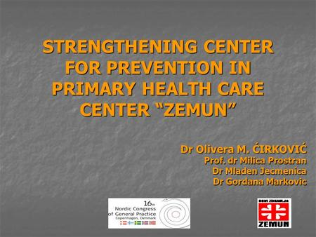 "STRENGTHENING CENTER FOR PREVENTION IN PRIMARY HEALTH CARE CENTER ""ZEMUN"" Dr Olivera M. ĆIRKOVIĆ Dr Olivera M. ĆIRKOVIĆ Prof. dr Milica Prostran Dr Mladen."