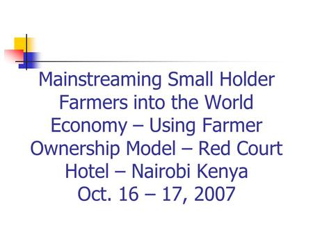 Mainstreaming Small Holder Farmers into the World Economy – Using Farmer Ownership Model – Red Court Hotel – Nairobi Kenya Oct. 16 – 17, 2007.