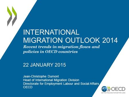 INTERNATIONAL MIGRATION OUTLOOK 2014 22 JANUARY 2015 Jean-Christophe Dumont Head of International Migration Division Directorate for Employment Labour.