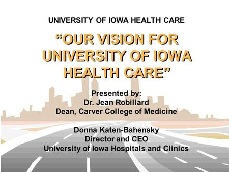 """OUR VISION FOR UNIVERSITY OF IOWA HEALTH CARE"" Presented by: Dr. Jean Robillard Dean, Carver College of Medicine Donna Katen-Bahensky Director and CEO."