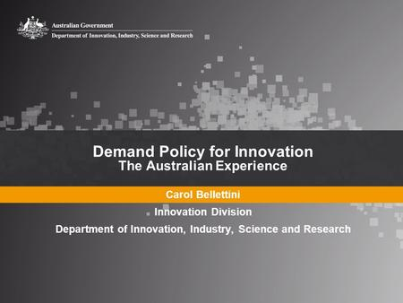 Demand Policy for Innovation The Australian Experience Carol Bellettini Innovation Division Department of Innovation, Industry, Science and Research.