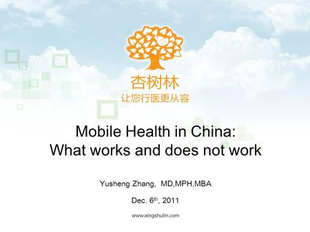 Mobile Health in China: What works and does not work www.xingshulin.com Yusheng Zhang, MD,MPH,MBA Dec. 6 th, 2011.