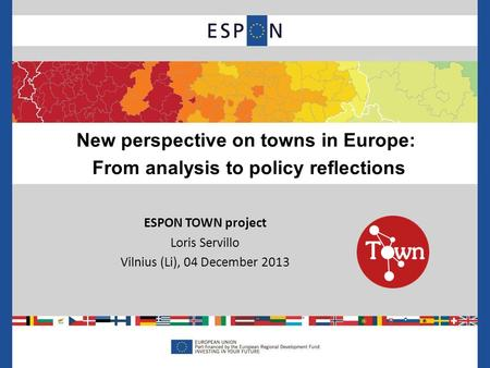 ESPON TOWN project Loris Servillo Vilnius (Li), 04 December 2013 New perspective on towns in Europe: From analysis to policy reflections.