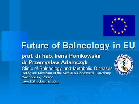 Future of Balneology in EU prof. dr hab. Irena Ponikowska dr Przemyslaw Adamczyk Clinic of Balneology and Metabolic Diseases Collegium Medicum of the Nicolaus.