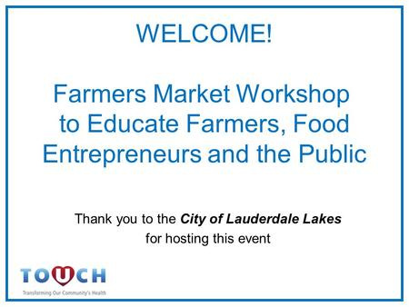 WELCOME! Farmers Market Workshop to Educate Farmers, Food Entrepreneurs and the Public Thank you to the City of Lauderdale Lakes for hosting this event.