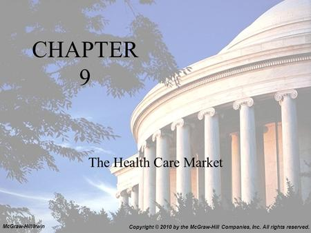 CHAPTER 9 The Health Care Market Copyright © 2010 by the McGraw-Hill Companies, Inc. All rights reserved. McGraw-Hill/Irwin.