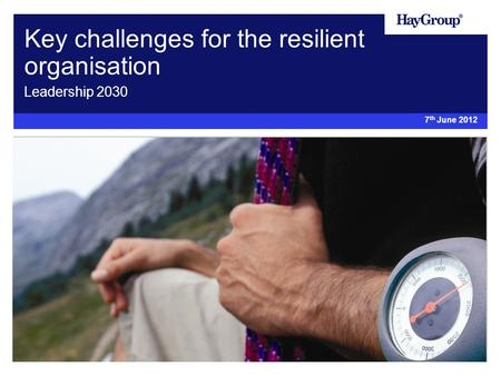 Key challenges for the resilient organisation Leadership 2030 7 th June 2012.