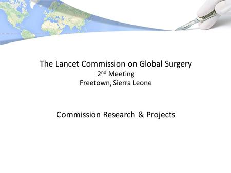 The Lancet Commission on Global Surgery 2 nd Meeting Freetown, Sierra Leone Commission Research & Projects.