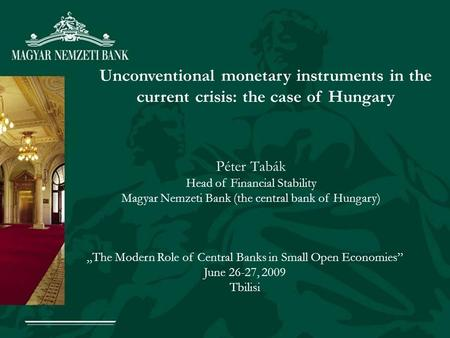 Unconventional monetary instruments in the current crisis: the case of Hungary Péter Tabák Head of Financial Stability Magyar Nemzeti Bank (the central.