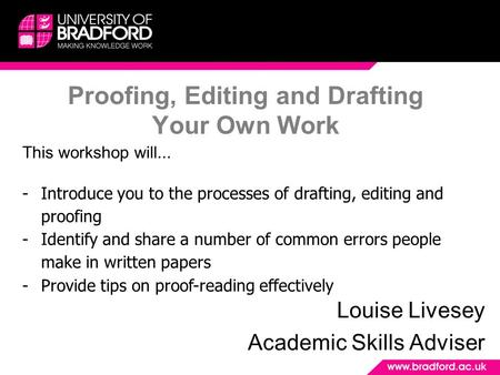 Proofing, Editing and Drafting Your Own Work Louise Livesey Academic Skills Adviser This workshop will... -Introduce you to the processes of drafting,