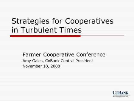 Strategies for Cooperatives in Turbulent Times Farmer Cooperative Conference Amy Gales, CoBank Central President November 18, 2008.