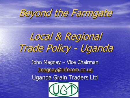 Beyond the Farmgate Local & Regional Trade Policy - Uganda John Magnay – Vice Chairman Uganda Grain Traders Ltd.