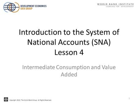 Copyright 2010, The World Bank Group. All Rights Reserved. Introduction to the System of National Accounts (SNA) Lesson 4 Intermediate Consumption and.