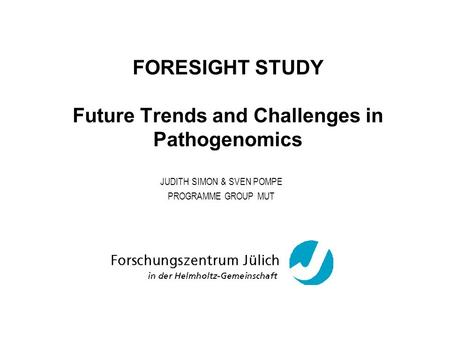 FORESIGHT STUDY Future Trends and Challenges in Pathogenomics JUDITH SIMON & SVEN POMPE PROGRAMME GROUP MUT.