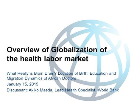 Overview of Globalization of the health labor market What Really is Brain Drain? Location of Birth, Education and Migration Dynamics of African Doctors.
