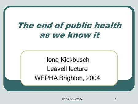 IK Brighton 20041 The end of public health as we know it Ilona Kickbusch Leavell lecture WFPHA Brighton, 2004.