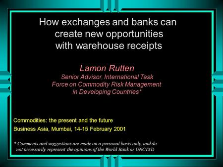 How exchanges and banks can create new opportunities with warehouse receipts Lamon Rutten Senior Advisor, International Task Force on Commodity Risk Management.