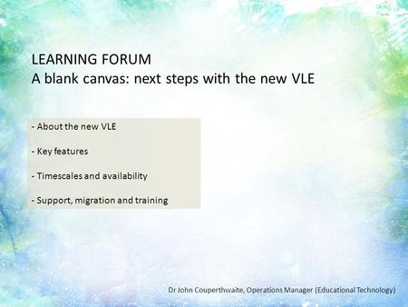 Introduction LEARNING FORUM A blank canvas: next steps with the new VLE - About the new VLE - Key features - Timescales and availability - Support, migration.